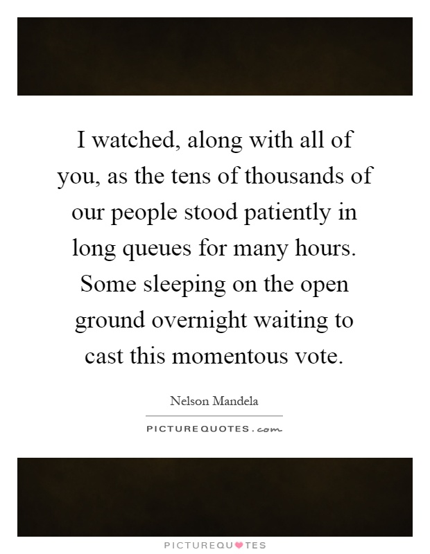I watched, along with all of you, as the tens of thousands of our people stood patiently in long queues for many hours. Some sleeping on the open ground overnight waiting to cast this momentous vote Picture Quote #1