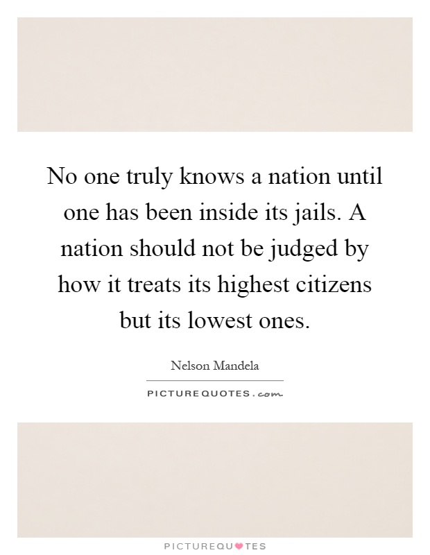 No one truly knows a nation until one has been inside its jails. A nation should not be judged by how it treats its highest citizens but its lowest ones Picture Quote #1