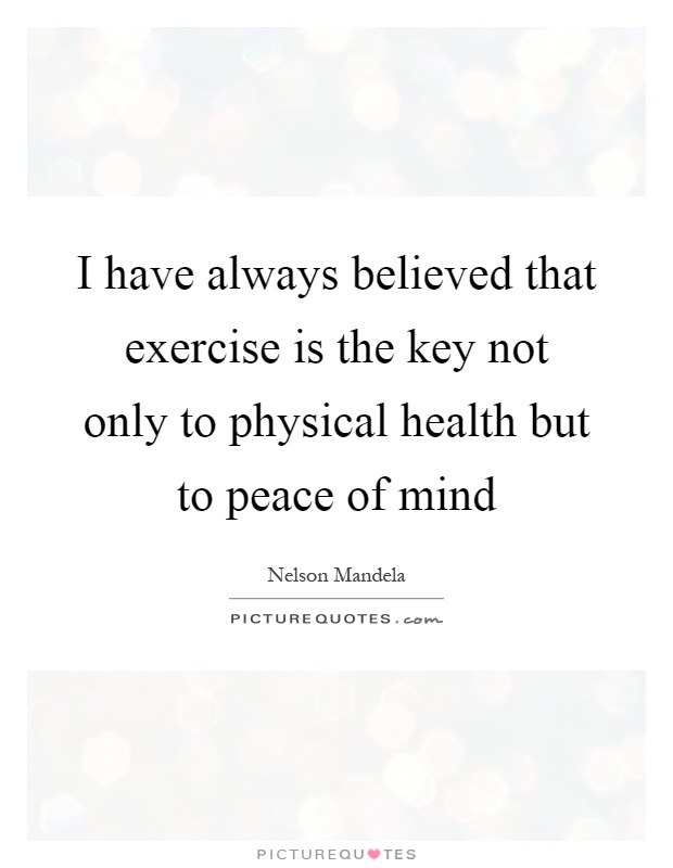 I have always believed that exercise is the key not only to physical health but to peace of mind Picture Quote #1