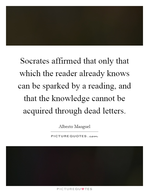 Socrates affirmed that only that which the reader already knows can be sparked by a reading, and that the knowledge cannot be acquired through dead letters Picture Quote #1