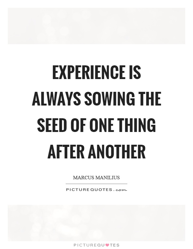 Experience is always sowing the seed of one thing after another Picture Quote #1