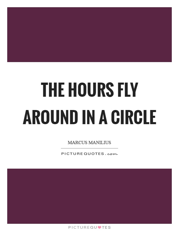 The hours fly around in a circle Picture Quote #1