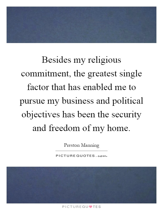 Besides my religious commitment, the greatest single factor that has enabled me to pursue my business and political objectives has been the security and freedom of my home Picture Quote #1