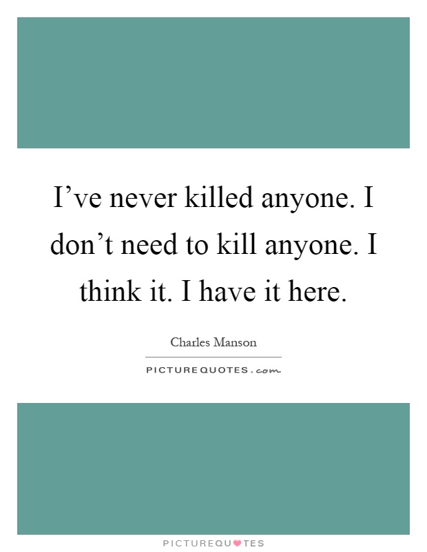 I've never killed anyone. I don't need to kill anyone. I think it. I have it here Picture Quote #1