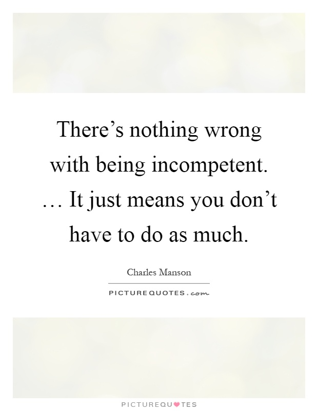 There's nothing wrong with being incompetent. … It just means you don't have to do as much Picture Quote #1