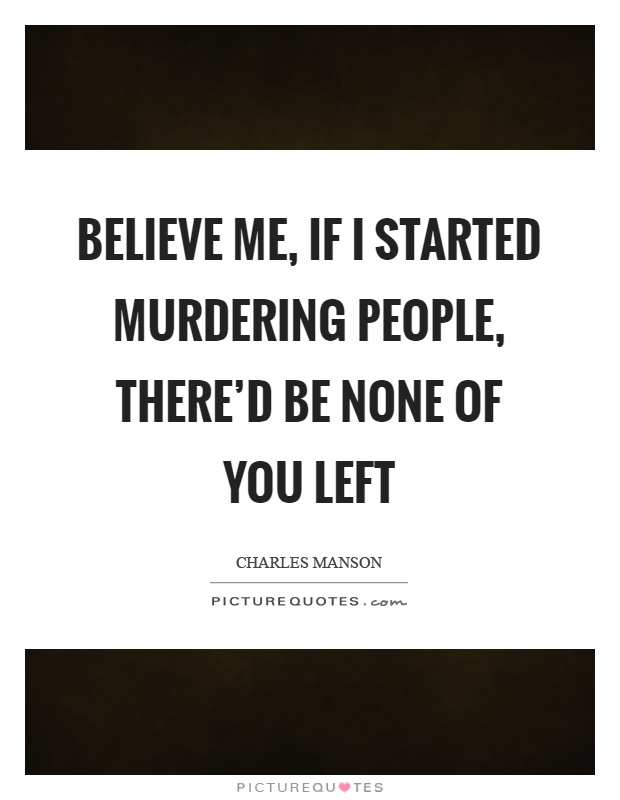 Believe me, if I started murdering people, there'd be none of you left Picture Quote #1