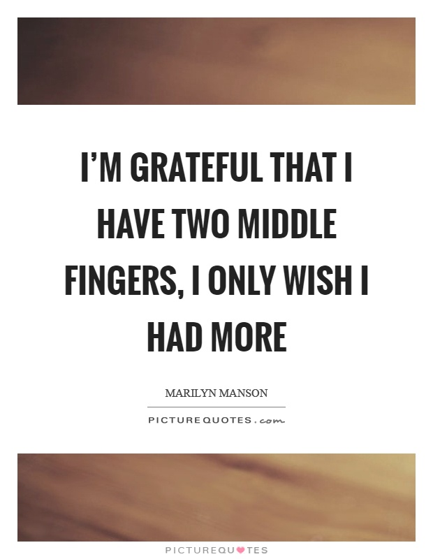 I'm grateful that I have two middle fingers, I only wish I had more Picture Quote #1