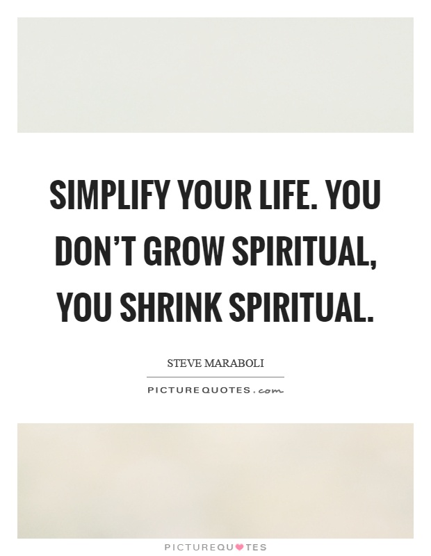 Simplify your life. You don't grow spiritual, you shrink spiritual Picture Quote #1