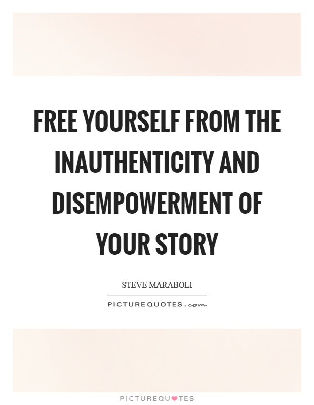 Free yourself from the inauthenticity and disempowerment of your story Picture Quote #1