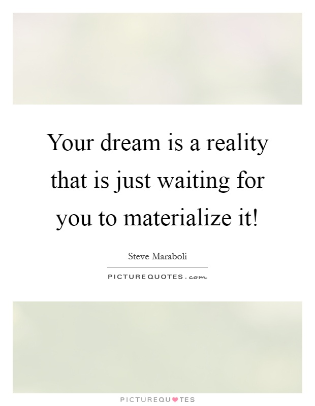Your dream is a reality that is just waiting for you to materialize it! Picture Quote #1
