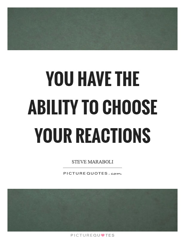 You have the ability to choose your reactions Picture Quote #1