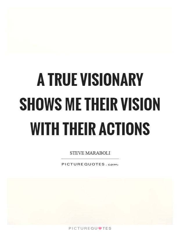 A true visionary shows me their vision with their actions Picture Quote #1