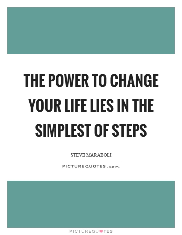 The power to change your life lies in the simplest of steps Picture Quote #1
