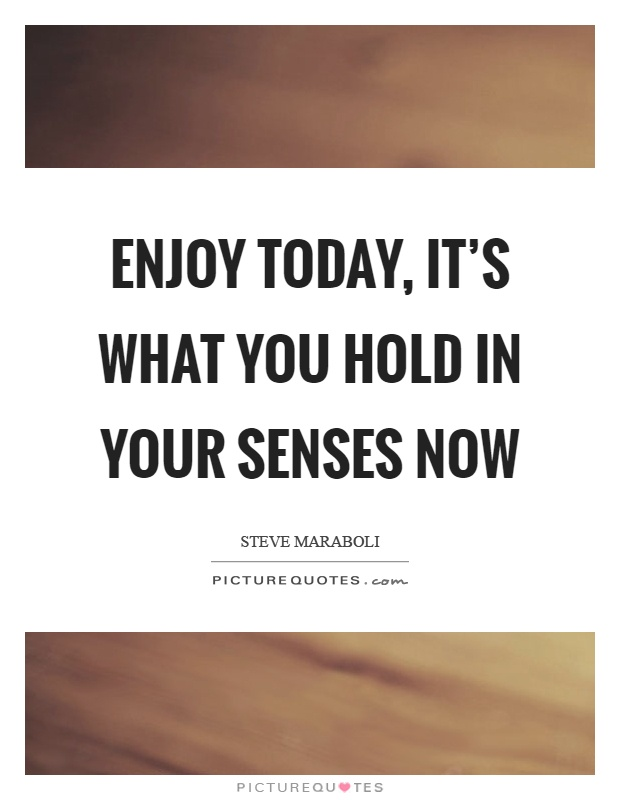 Enjoy today, it's what you hold in your senses now Picture Quote #1