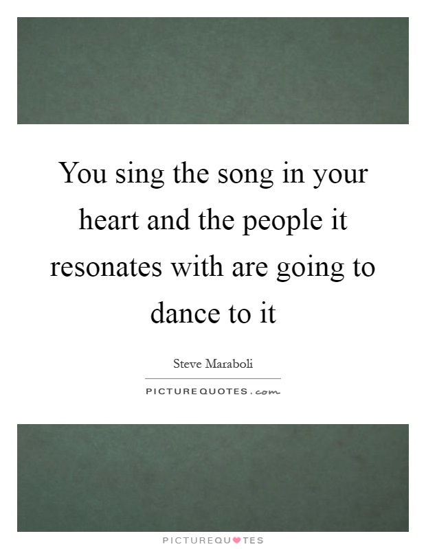 You sing the song in your heart and the people it resonates with are going to dance to it Picture Quote #1