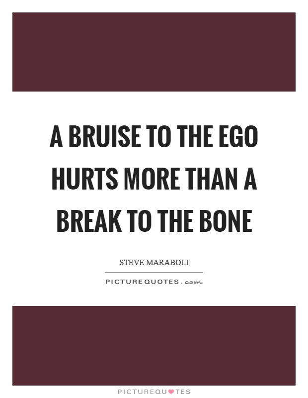 A bruise to the ego hurts more than a break to the bone Picture Quote #1