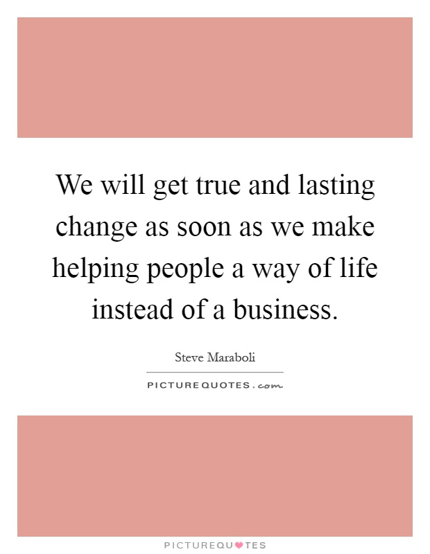 We will get true and lasting change as soon as we make helping people a way of life instead of a business Picture Quote #1