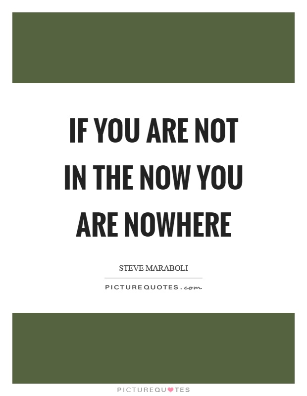 If you are not in the now you are nowhere Picture Quote #1