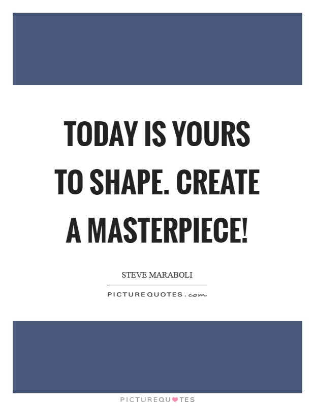 Today is yours to shape. Create a masterpiece! Picture Quote #1