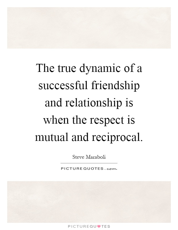 The true dynamic of a successful friendship and relationship is when the respect is mutual and reciprocal Picture Quote #1