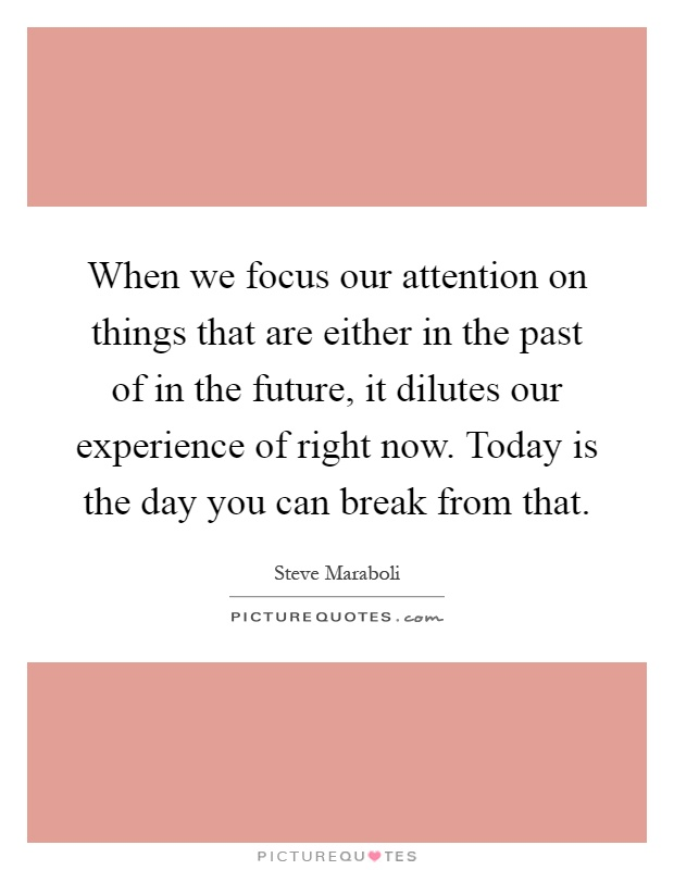 When we focus our attention on things that are either in the past of in the future, it dilutes our experience of right now. Today is the day you can break from that Picture Quote #1