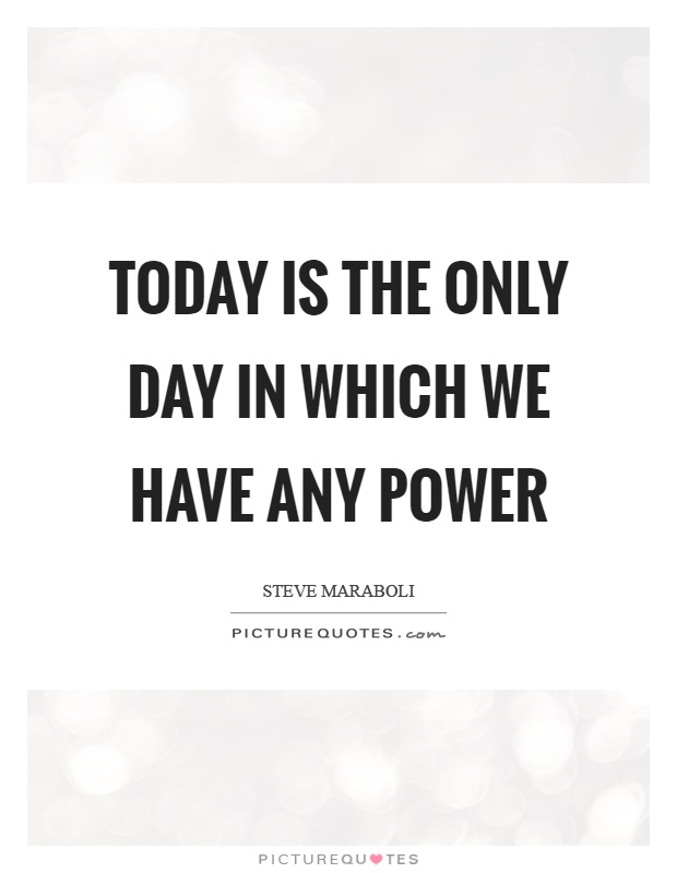 Today is the only day in which we have any power Picture Quote #1