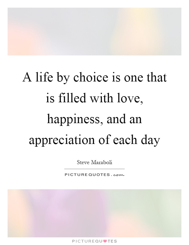 A life by choice is one that is filled with love, happiness, and an appreciation of each day Picture Quote #1
