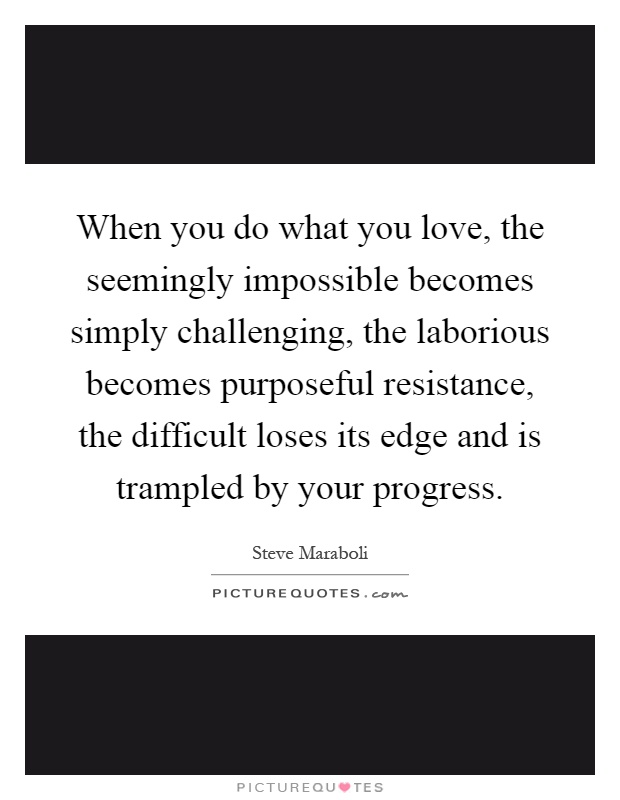 When you do what you love, the seemingly impossible becomes simply challenging, the laborious becomes purposeful resistance, the difficult loses its edge and is trampled by your progress Picture Quote #1
