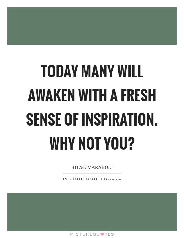Today many will awaken with a fresh sense of inspiration. Why not you? Picture Quote #1