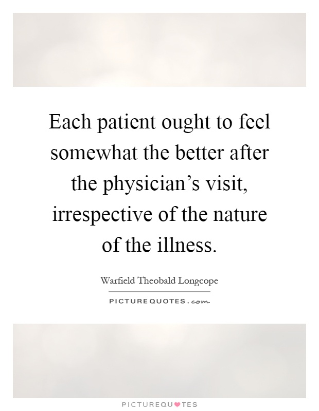 Each patient ought to feel somewhat the better after the physician's visit, irrespective of the nature of the illness Picture Quote #1