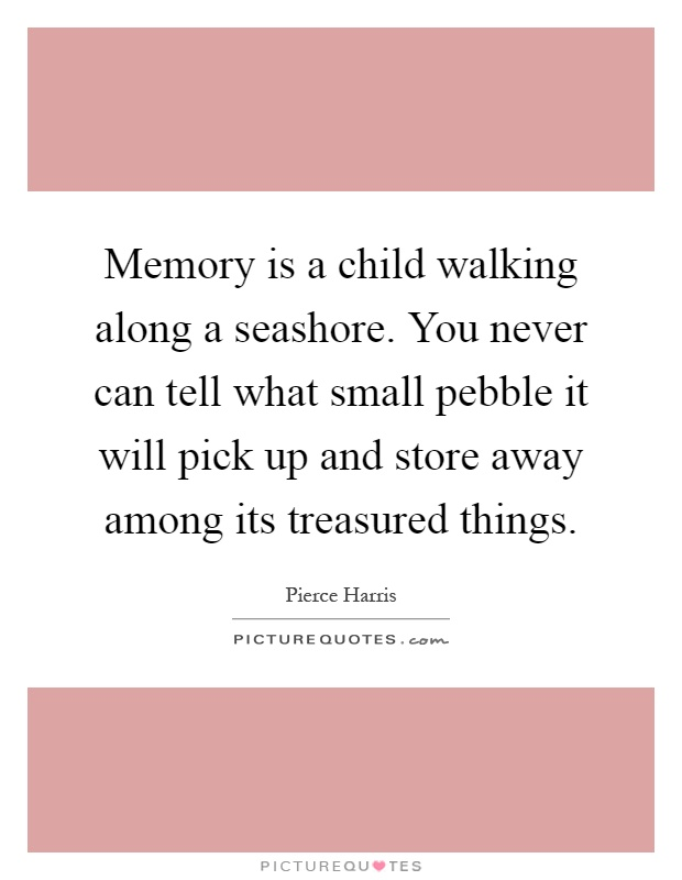 Memory is a child walking along a seashore. You never can tell what small pebble it will pick up and store away among its treasured things Picture Quote #1