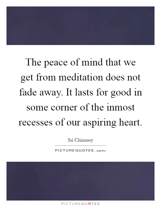 The peace of mind that we get from meditation does not fade away. It lasts for good in some corner of the inmost recesses of our aspiring heart Picture Quote #1