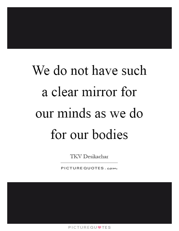 We do not have such a clear mirror for our minds as we do for our bodies Picture Quote #1
