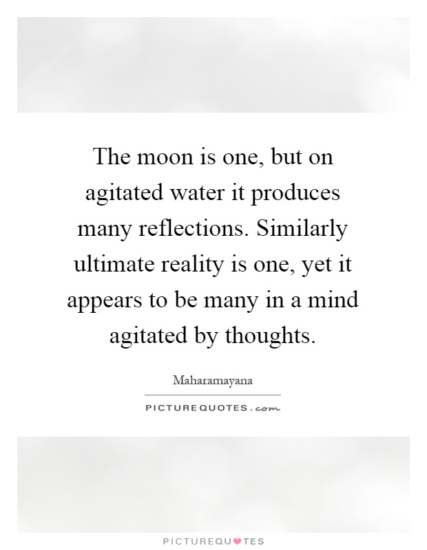 The moon is one, but on agitated water it produces many reflections. Similarly ultimate reality is one, yet it appears to be many in a mind agitated by thoughts Picture Quote #1