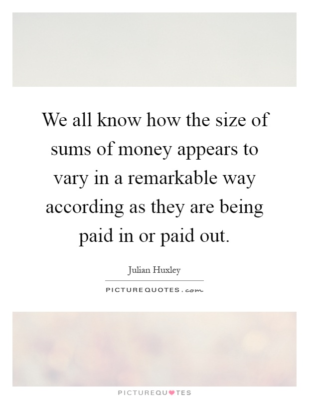We all know how the size of sums of money appears to vary in a remarkable way according as they are being paid in or paid out Picture Quote #1