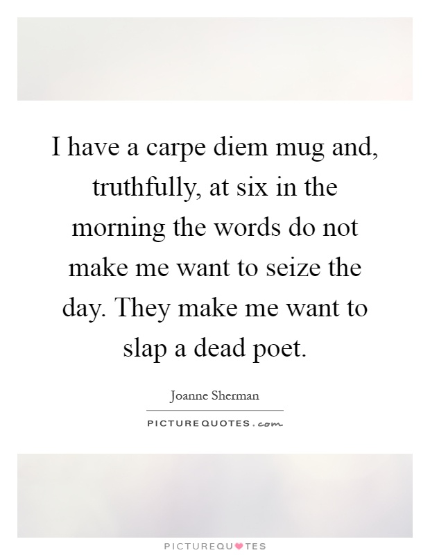 I have a carpe diem mug and, truthfully, at six in the morning the words do not make me want to seize the day. They make me want to slap a dead poet Picture Quote #1