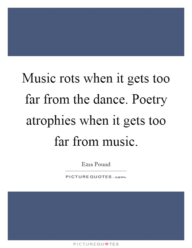 Music rots when it gets too far from the dance. Poetry atrophies when it gets too far from music Picture Quote #1