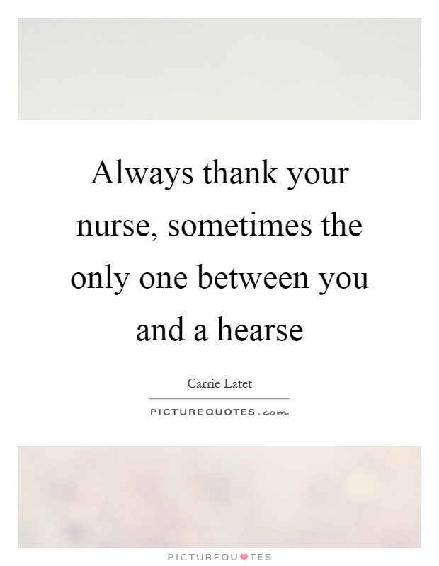 Always thank your nurse, sometimes the only one between you and a hearse Picture Quote #1