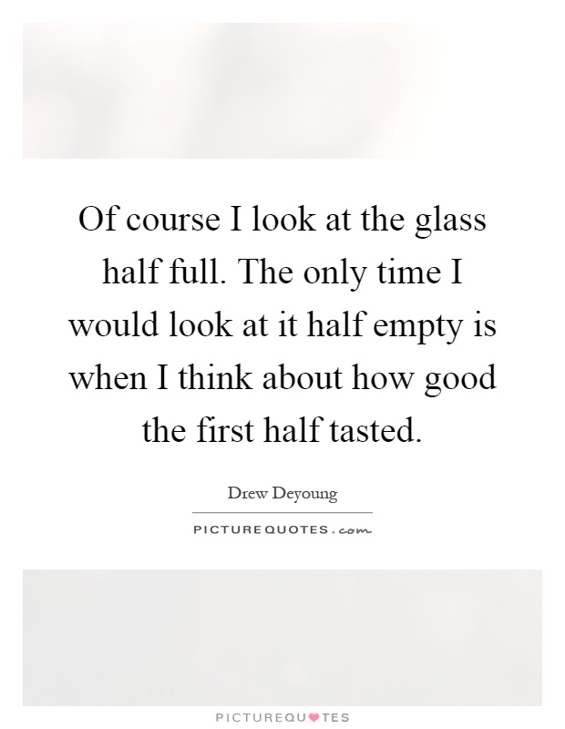 Of course I look at the glass half full. The only time I would look at it half empty is when I think about how good the first half tasted Picture Quote #1