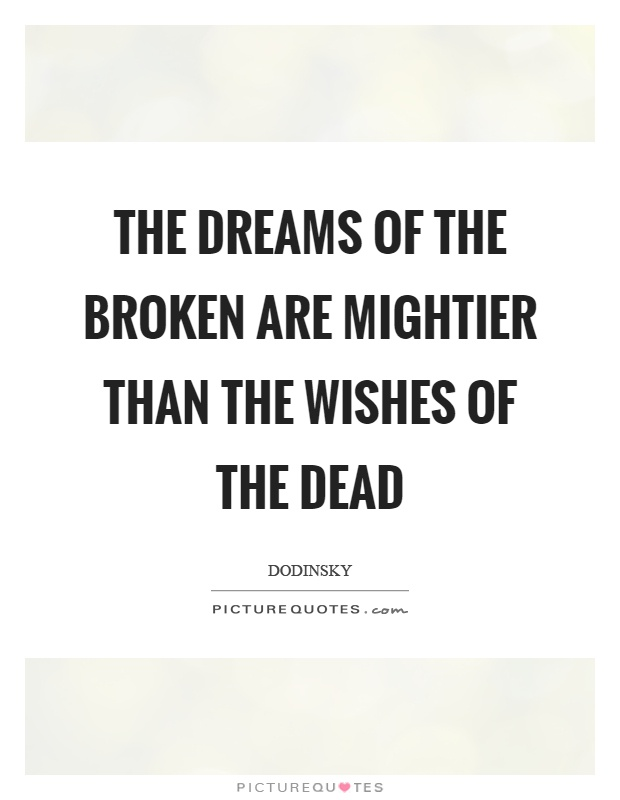 The dreams of the broken are mightier than the wishes of the dead Picture Quote #1