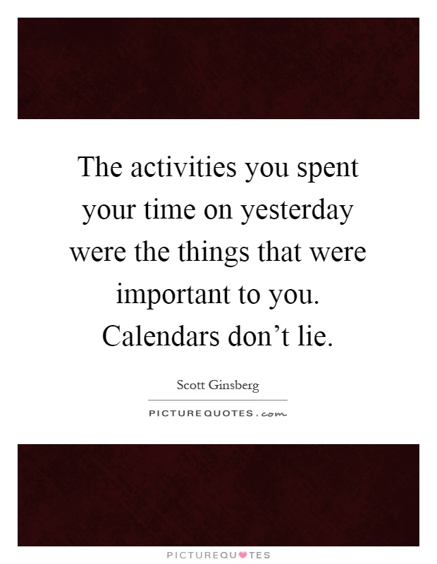 The activities you spent your time on yesterday were the things that were important to you. Calendars don't lie Picture Quote #1