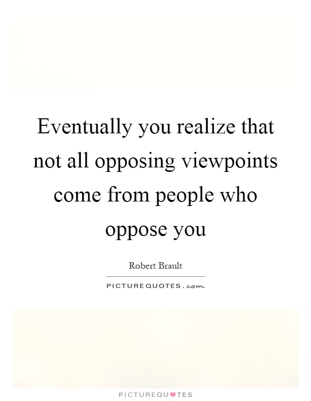 Eventually you realize that not all opposing viewpoints come from people who oppose you Picture Quote #1