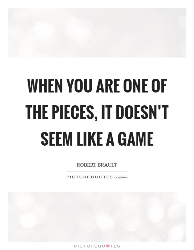 When you are one of the pieces, it doesn't seem like a game Picture Quote #1