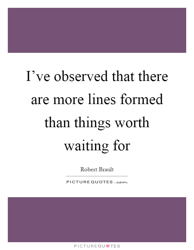 I've observed that there are more lines formed than things worth waiting for Picture Quote #1