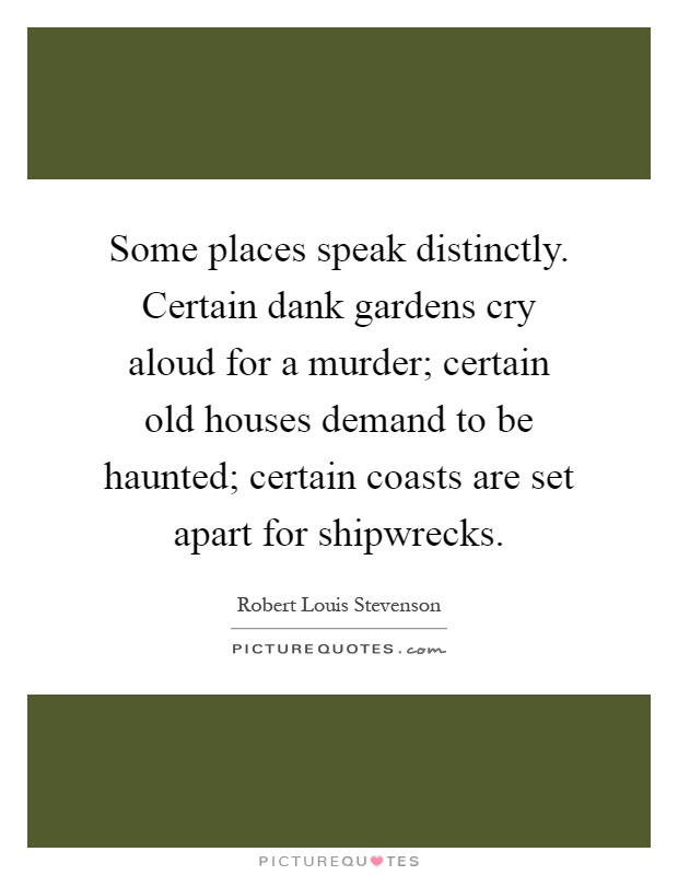 Some places speak distinctly. Certain dank gardens cry aloud for a murder; certain old houses demand to be haunted; certain coasts are set apart for shipwrecks Picture Quote #1