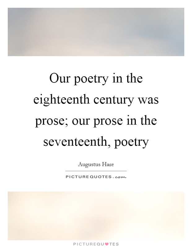 Our poetry in the eighteenth century was prose; our prose in the seventeenth, poetry Picture Quote #1