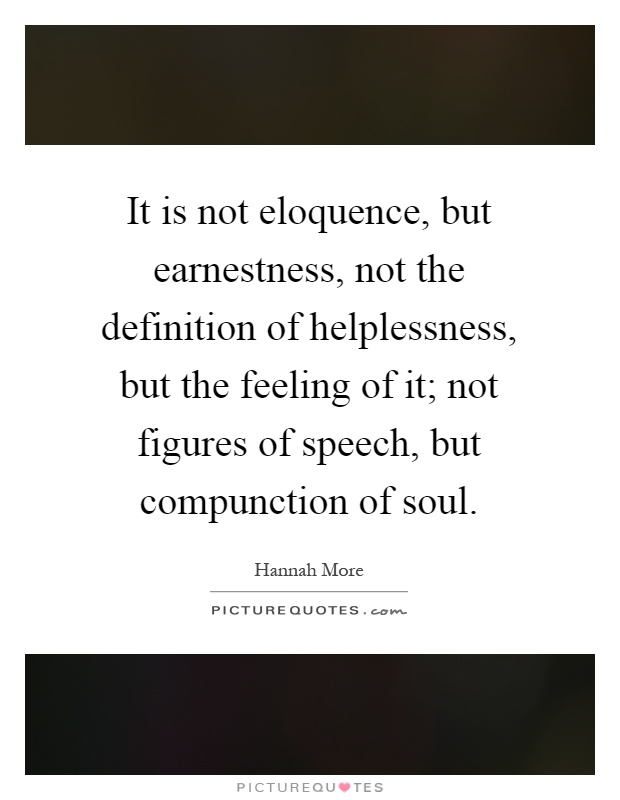 It is not eloquence, but earnestness, not the definition of helplessness, but the feeling of it; not figures of speech, but compunction of soul Picture Quote #1