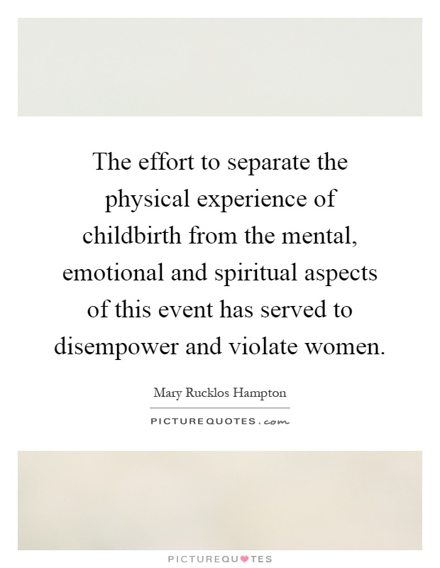 The effort to separate the physical experience of childbirth from the mental, emotional and spiritual aspects of this event has served to disempower and violate women Picture Quote #1