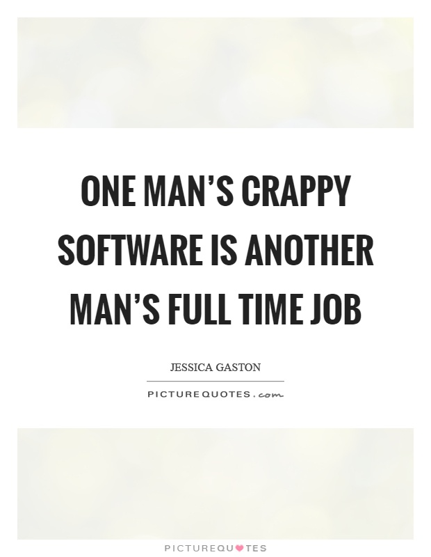 One man's crappy software is another man's full time job Picture Quote #1