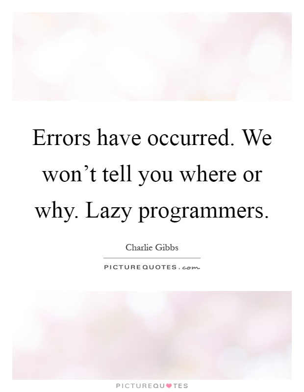Errors have occurred. We won't tell you where or why. Lazy programmers Picture Quote #1